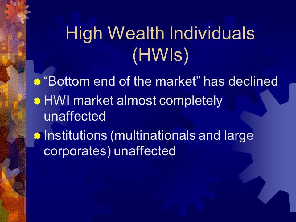 High Wealth Individuals (HWIs)  Bottom end of the market has declined  HWI market almost completely unaffected  Institutions (multinationals and large corporates) unaffected