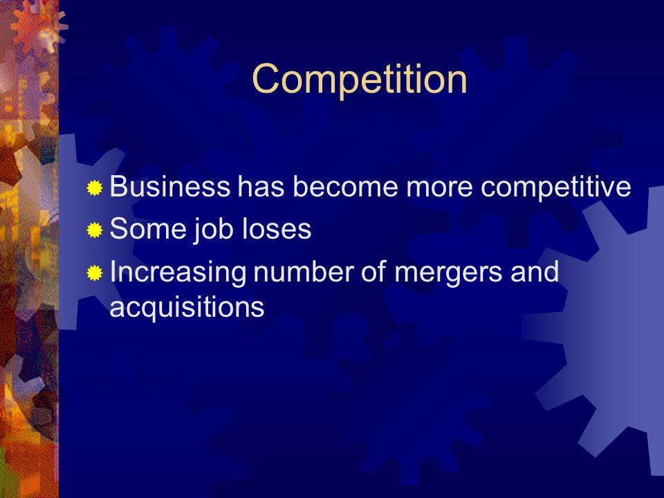 Competition  Business has become more competitive  Some job loses  Increasing number of mergers and acquisitions