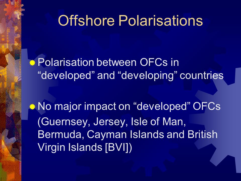 Offshore Polarisations  Polarisation between OFCs in developed and developing countries  No major impact on developed OFCs (Guernsey, Jersey, Isle of Man, Bermuda, Cayman Islands and British Virgin Islands [BVI])