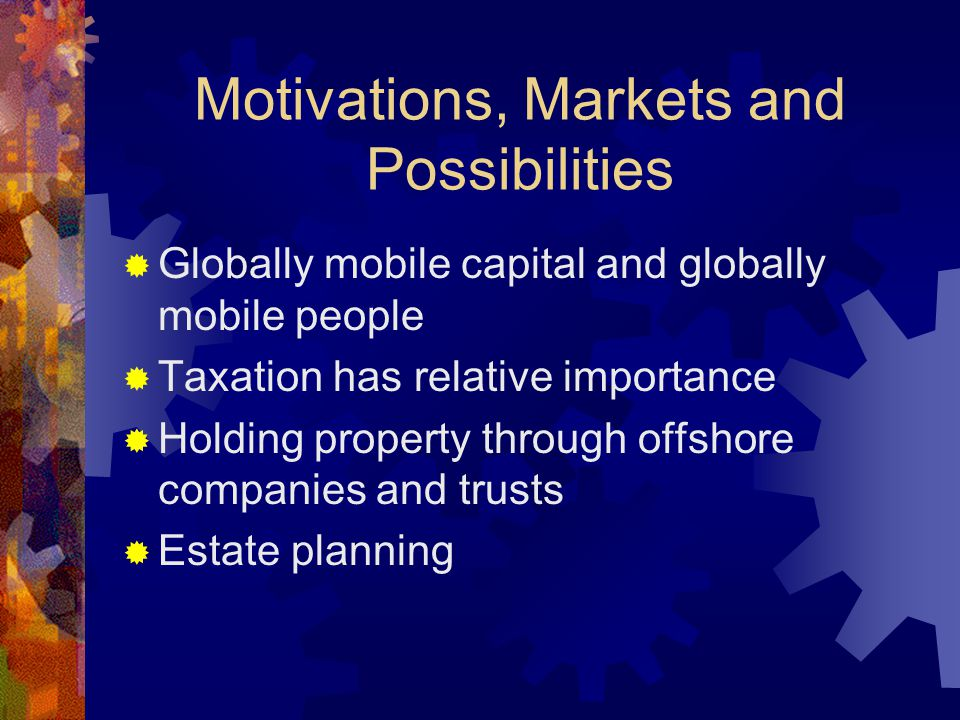 Motivations, Markets and Possibilities  Globally mobile capital and globally mobile people  Taxation has relative importance  Holding property through offshore companies and trusts  Estate planning