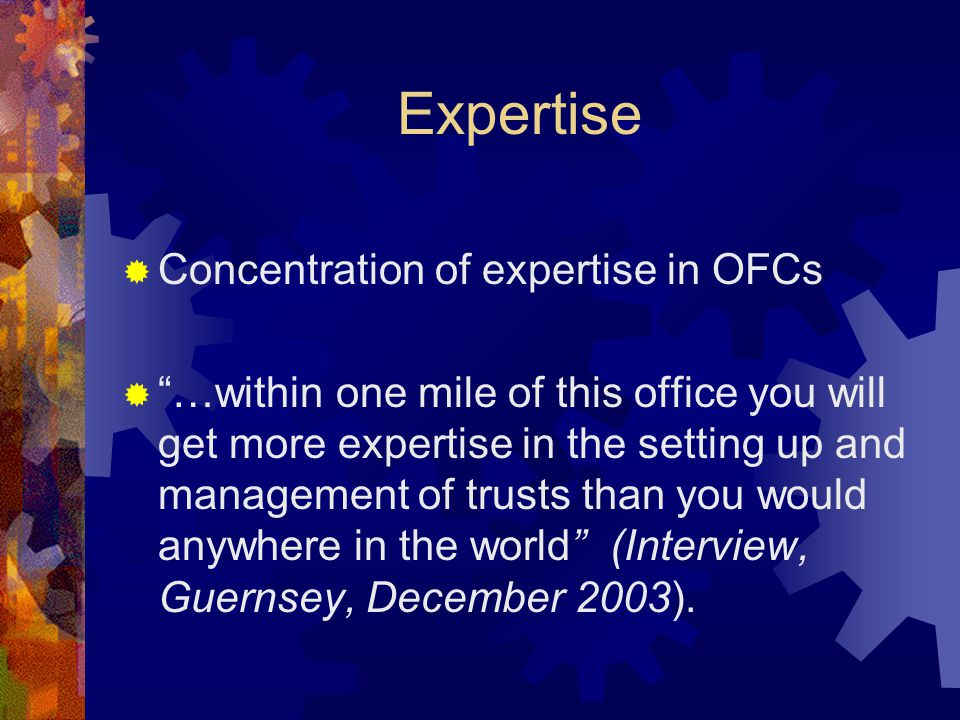 Expertise  Concentration of expertise in OFCs  …within one mile of this office you will get more expertise in the setting up and management of trusts than you would anywhere in the world (Interview, Guernsey, December 2003).