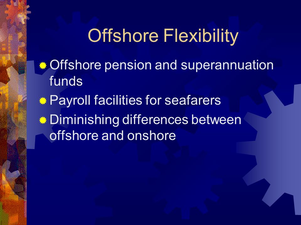 Offshore Flexibility  Offshore pension and superannuation funds  Payroll facilities for seafarers  Diminishing differences between offshore and onshore