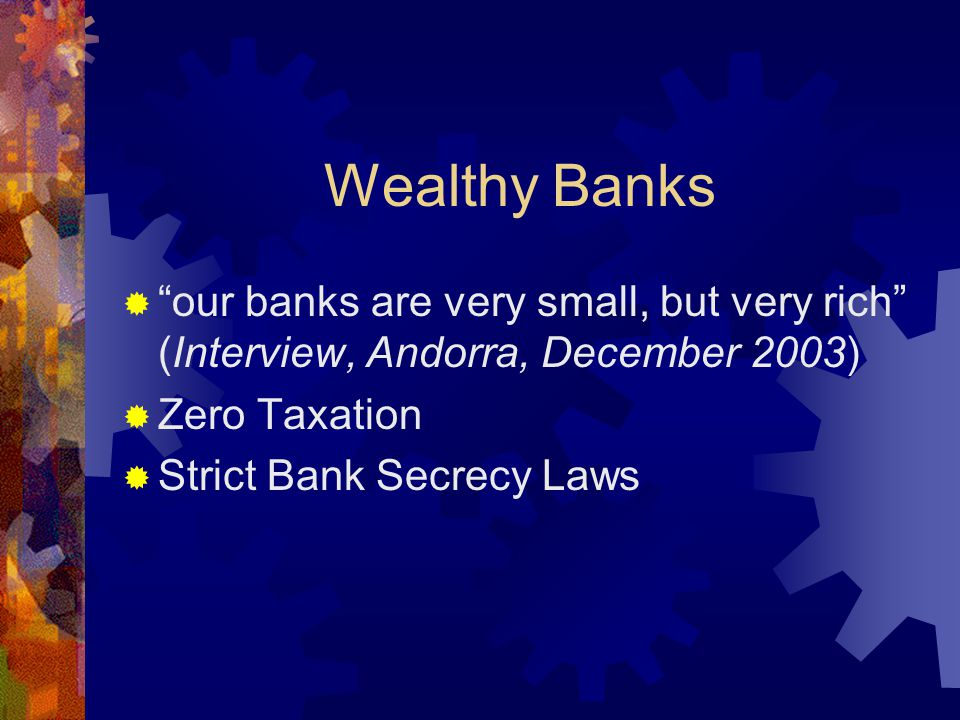 Wealthy Banks  our banks are very small, but very rich (Interview, Andorra, December 2003)  Zero Taxation  Strict Bank Secrecy Laws