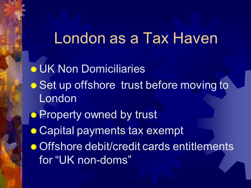 London as a Tax Haven  UK Non Domiciliaries  Set up offshore trust before moving to London  Property owned by trust  Capital payments tax exempt  Offshore debit/credit cards entitlements for UK non-doms