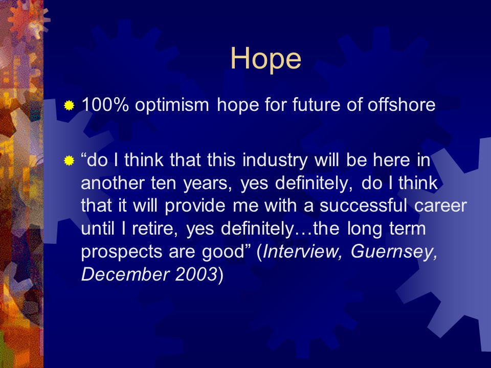 Hope  100% optimism hope for future of offshore  do I think that this industry will be here in another ten years, yes definitely, do I think that it will provide me with a successful career until I retire, yes definitely…the long term prospects are good (Interview, Guernsey, December 2003)