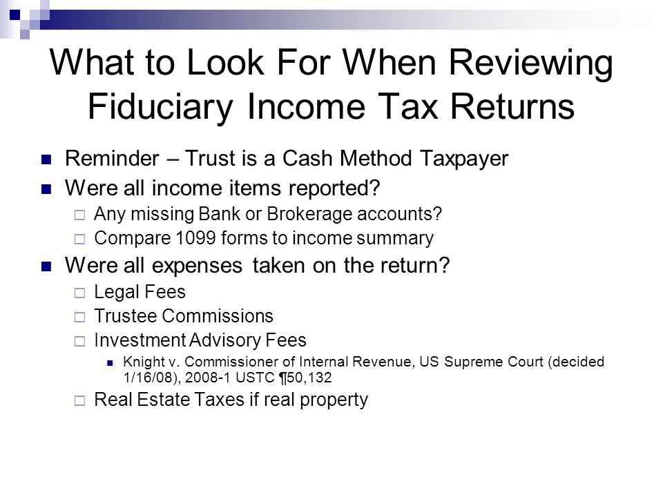 What to Look For When Reviewing Fiduciary Income Tax Returns Reminder – Trust is a Cash Method Taxpayer Were all income items reported.
