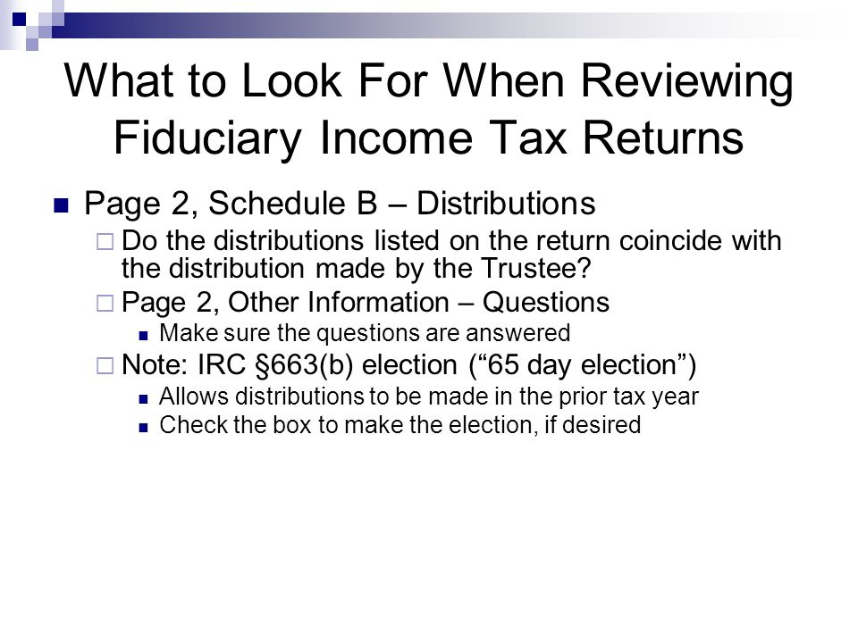 What to Look For When Reviewing Fiduciary Income Tax Returns Page 2, Schedule B – Distributions  Do the distributions listed on the return coincide with the distribution made by the Trustee.