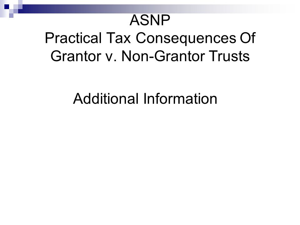 ASNP Practical Tax Consequences Of Grantor v. Non-Grantor Trusts Additional Information