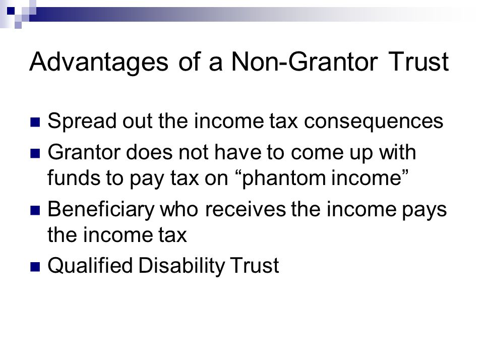 Advantages of a Non-Grantor Trust Spread out the income tax consequences Grantor does not have to come up with funds to pay tax on phantom income Beneficiary who receives the income pays the income tax Qualified Disability Trust
