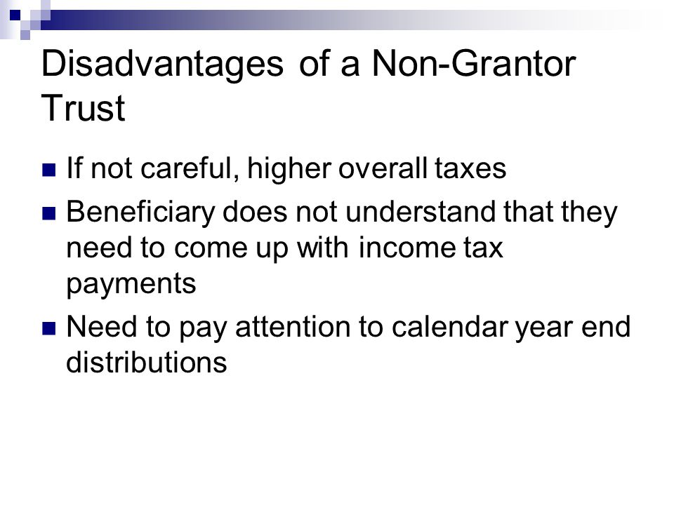 Disadvantages of a Non-Grantor Trust If not careful, higher overall taxes Beneficiary does not understand that they need to come up with income tax payments Need to pay attention to calendar year end distributions