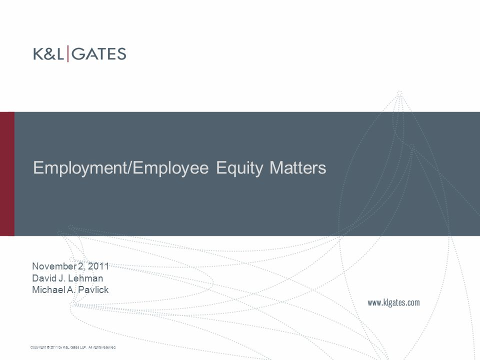 Copyright © 2011 by K&L Gates LLP. All rights reserved. Employment/Employee Equity Matters November 2, 2011 David J. Lehman Michael A. Pavlick