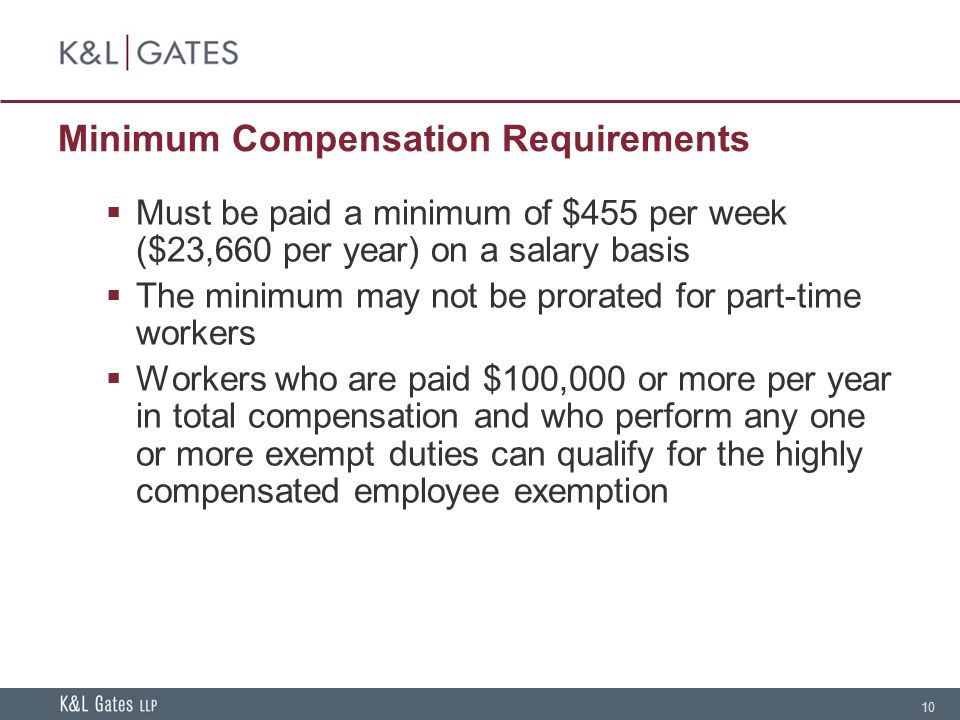 10 Minimum Compensation Requirements  Must be paid a minimum of $455 per week ($23,660 per year) on a salary basis  The minimum may not be prorated