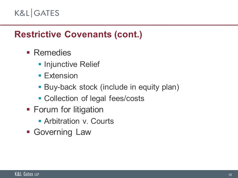 18 Restrictive Covenants (cont.)  Remedies  Injunctive Relief  Extension  Buy-back stock (include in equity plan)  Collection of legal fees/costs