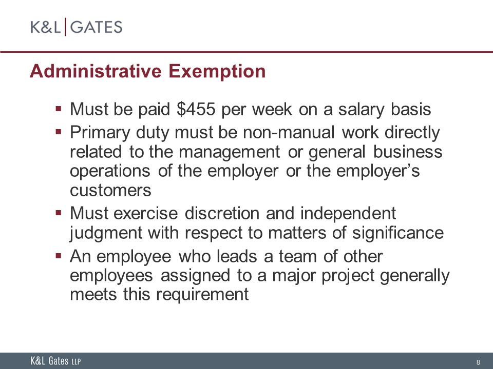 8 Administrative Exemption  Must be paid $455 per week on a salary basis  Primary duty must be non-manual work directly related to the management or