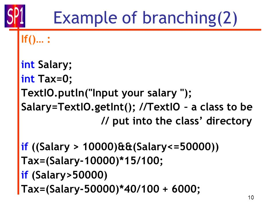 10 Example of branching(2) If()… : int Salary; int Tax=0; TextIO.putln(
