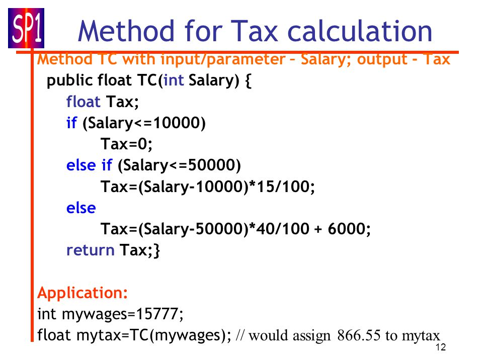 12 Method for Tax calculation Method TC with input/parameter – Salary; output - Tax public float TC(int Salary) { float Tax; if (Salary<=10000) Tax=0; else if (Salary<=50000) Tax=(Salary-10000)*15/100; else Tax=(Salary-50000)*40/100 + 6000; return Tax;} Application: int mywages=15777; float mytax=TC(mywages); // would assign 866.55 to mytax