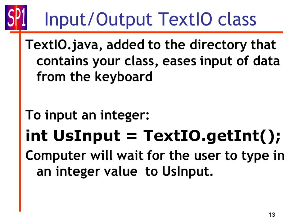13 Input/Output TextIO class TextIO.java, added to the directory that contains your class, eases input of data from the keyboard To input an integer: int UsInput = TextIO.getInt(); Computer will wait for the user to type in an integer value to UsInput.
