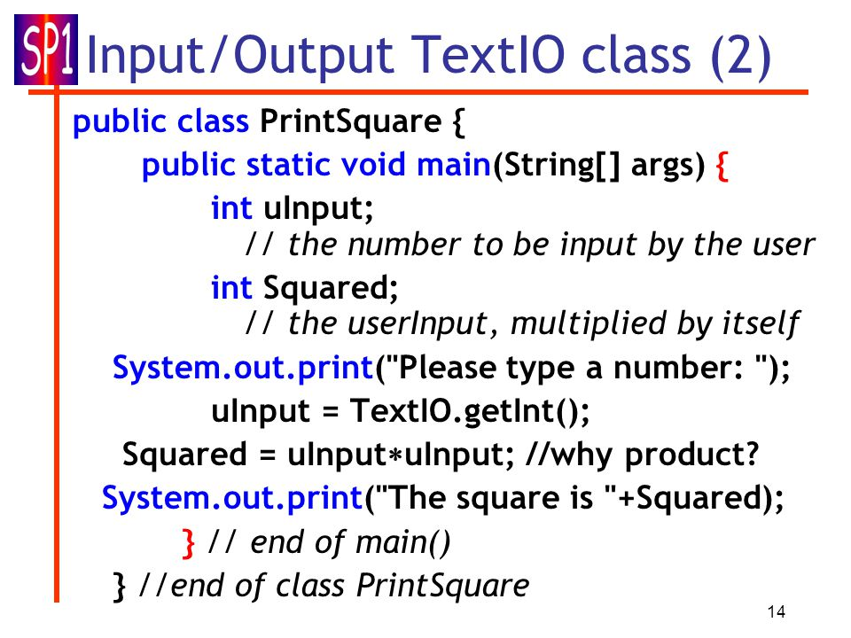 14 Input/Output TextIO class (2) public class PrintSquare { public static void main(String[] args) { int uInput; // the number to be input by the user int Squared; // the userInput, multiplied by itself System.out.print( Please type a number: ); uInput = TextIO.getInt(); Squared = uInput  uInput; //why product.