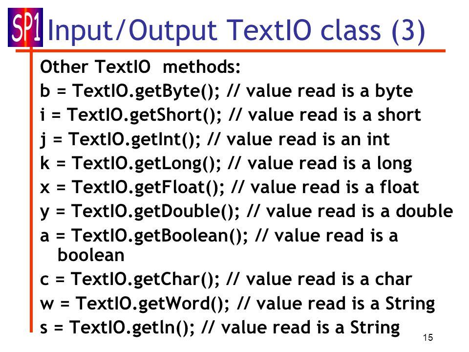 15 Input/Output TextIO class (3) Other TextIO methods: b = TextIO.getByte(); // value read is a byte i = TextIO.getShort(); // value read is a short j = TextIO.getInt(); // value read is an int k = TextIO.getLong(); // value read is a long x = TextIO.getFloat(); // value read is a float y = TextIO.getDouble(); // value read is a double a = TextIO.getBoolean(); // value read is a boolean c = TextIO.getChar(); // value read is a char w = TextIO.getWord(); // value read is a String s = TextIO.getln(); // value read is a String