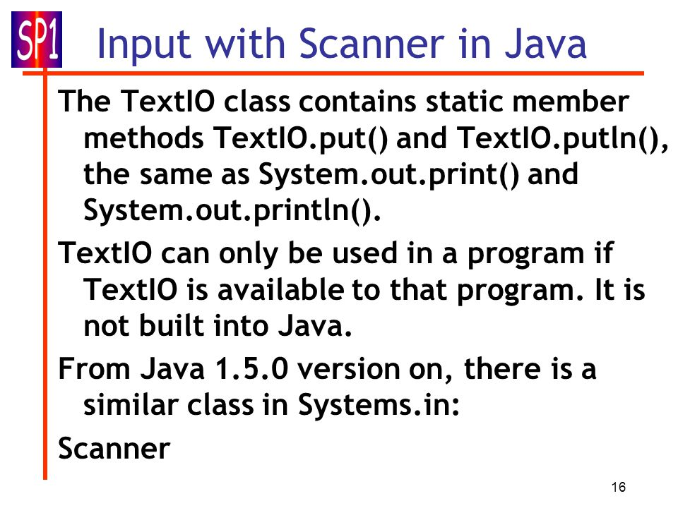 16 Input with Scanner in Java The TextIO class contains static member methods TextIO.put() and TextIO.putln(), the same as System.out.print() and Syst
