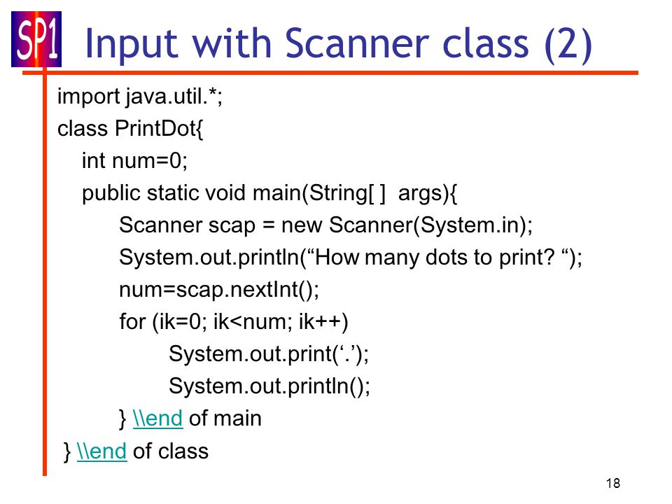 18 Input with Scanner class (2) import java.util.*; class PrintDot{ int num=0; public static void main(String[ ] args){ Scanner scap = new Scanner(System.in); System.out.println( How many dots to print.