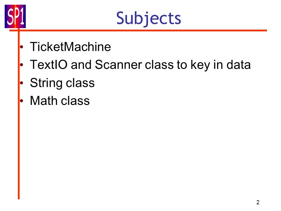 2 Subjects TicketMachine TextIO and Scanner class to key in data String class Math class