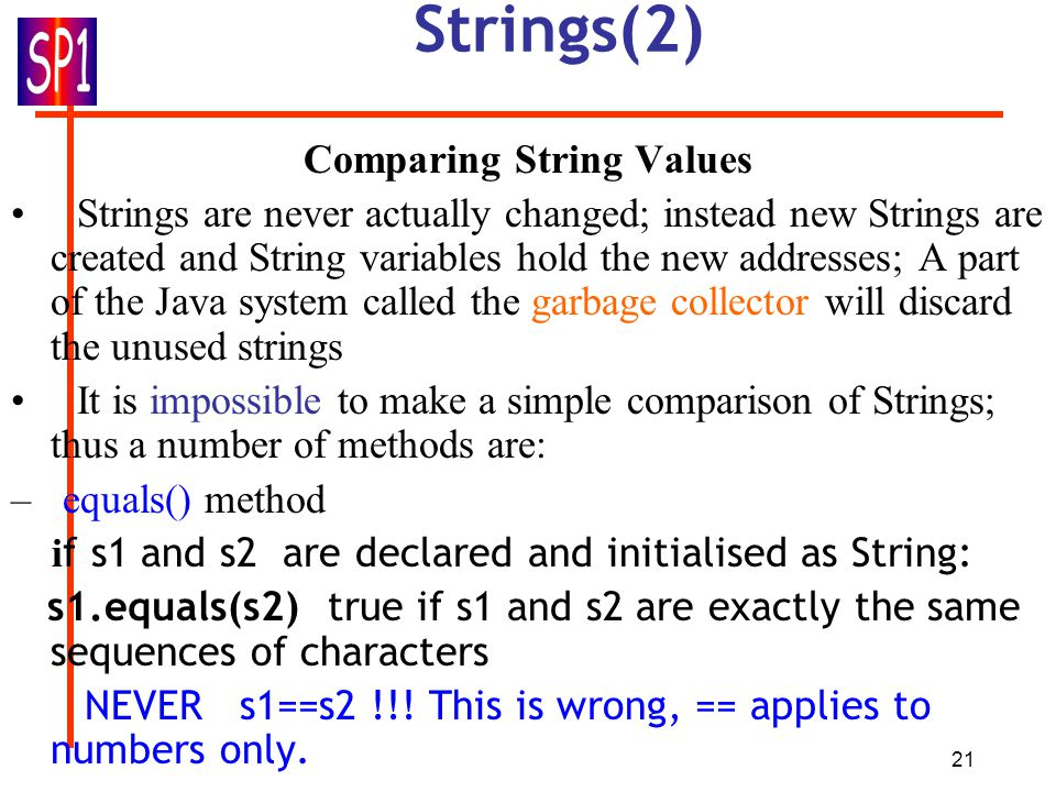 21 Strings(2) Comparing String Values Strings are never actually changed; instead new Strings are created and String variables hold the new addresses; A part of the Java system called the garbage collector will discard the unused strings It is impossible to make a simple comparison of Strings; thus a number of methods are: – equals() method i f s1 and s2 are declared and initialised as String: s1.equals(s2) true if s1 and s2 are exactly the same sequences of characters NEVER s1==s2 !!.