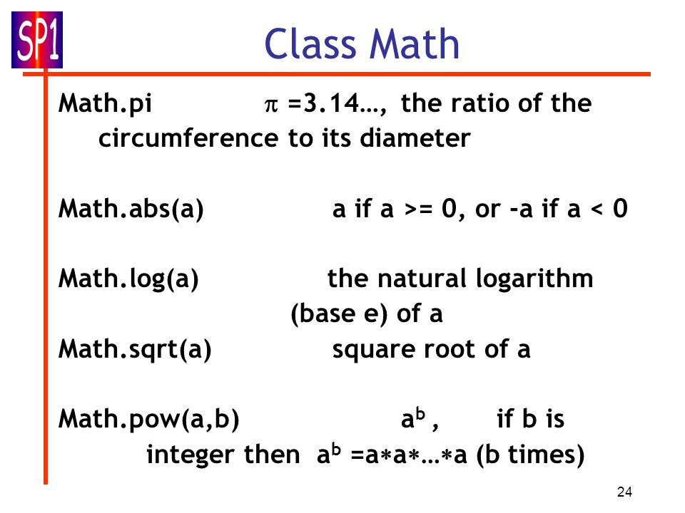 24 Class Math Math.pi  =3.14…,the ratio of the circumference to its diameter Math.abs(a) a if a >= 0, or -a if a < 0 Math.log(a) the natural logarithm (base e) of a Math.sqrt(a) square root of a Math.pow(a,b)a b, if b is integer then a b =a  a  …  a (b times) Math.random() pseudorandom number: double within interval [0.0, 1.0) (zero included, unity not) How to use it to generate a random integer between 1 and 6 (inclusive), to mimic casting a dice.