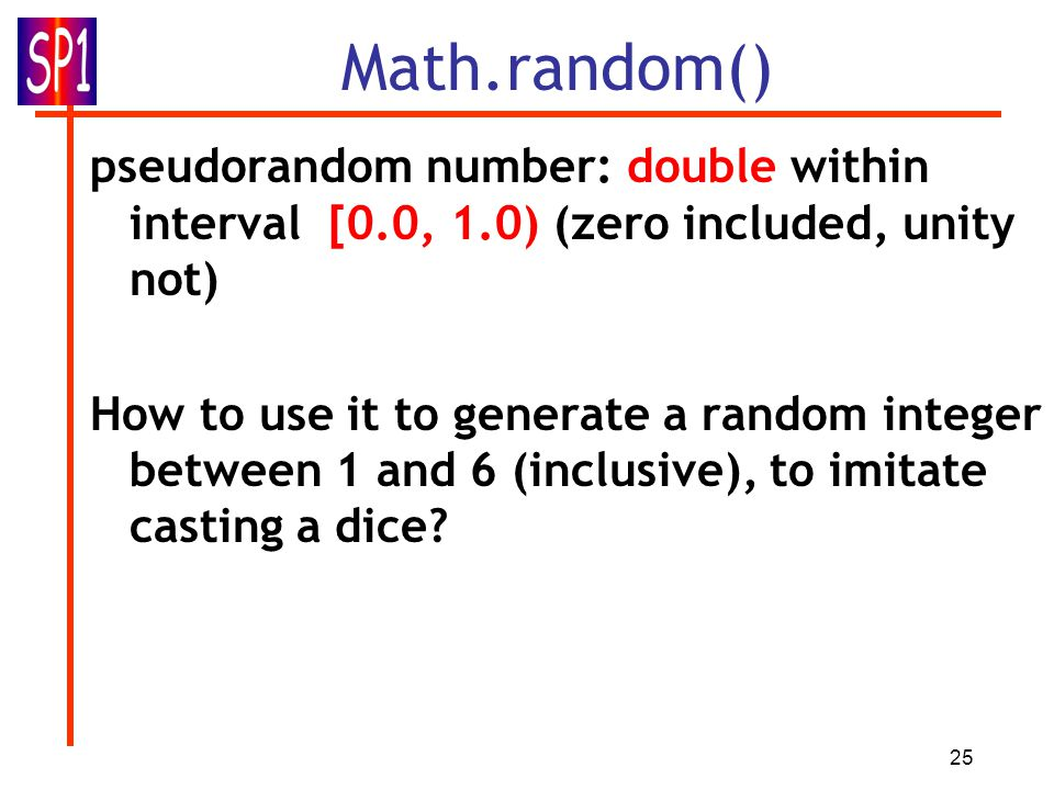 25 Math.random() pseudorandom number: double within interval [0.0, 1.0) (zero included, unity not) How to use it to generate a random integer between 1 and 6 (inclusive), to imitate casting a dice