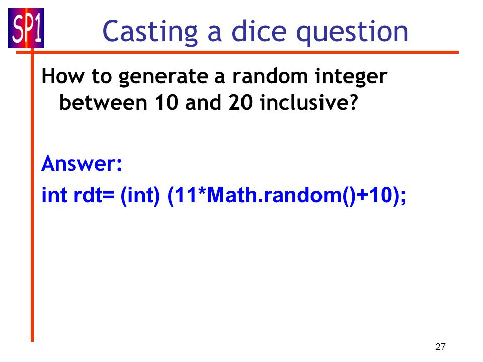 27 Casting a dice question How to generate a random integer between 10 and 20 inclusive.