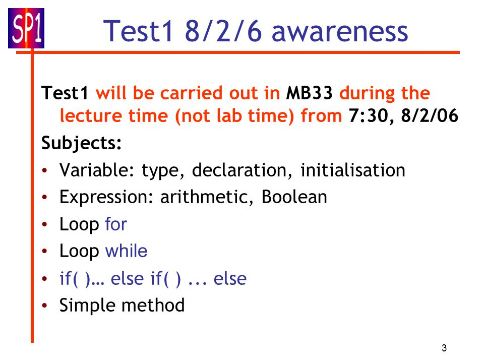 3 Test1 8/2/6 awareness Test1 will be carried out in MB33 during the lecture time (not lab time) from 7:30, 8/2/06 Subjects: Variable: type, declarati