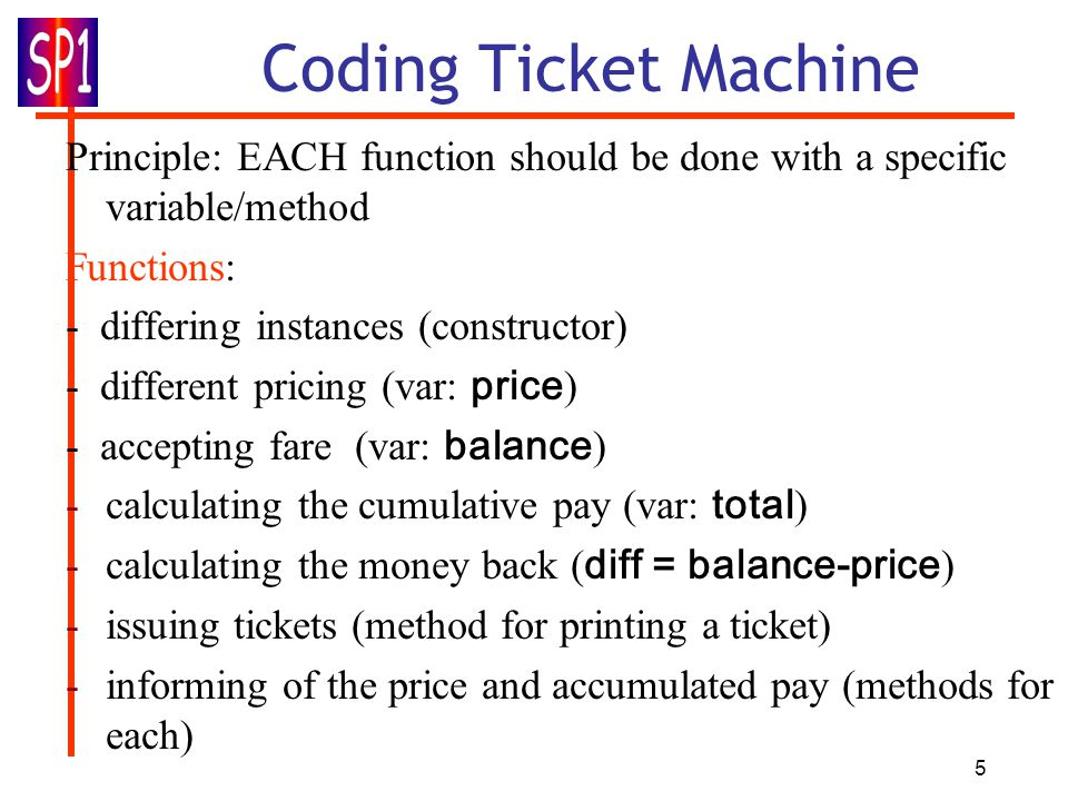 5 Coding Ticket Machine Principle: EACH function should be done with a specific variable/method Functions: - differing instances (constructor) - different pricing (var: price ) - accepting fare (var: balance ) -calculating the cumulative pay (var: total ) -calculating the money back ( diff = balance-price ) -issuing tickets (method for printing a ticket) -informing of the price and accumulated pay (methods for each)