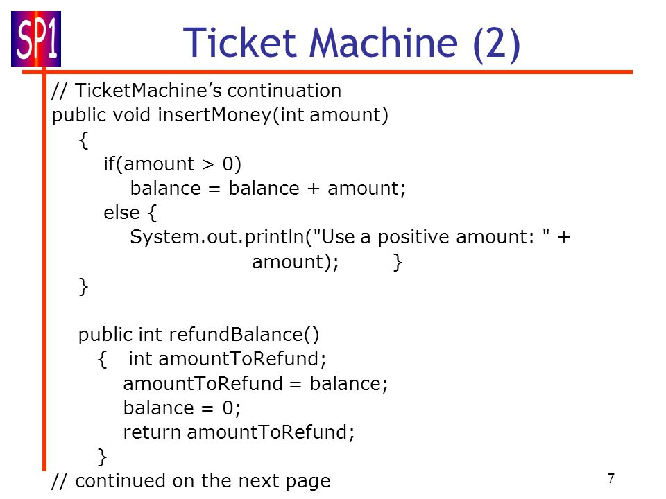 7 Ticket Machine (2) // TicketMachine's continuation public void insertMoney(int amount) { if(amount > 0) balance = balance + amount; else { System.out.println( Use a positive amount: + amount); } } public int refundBalance() { int amountToRefund; amountToRefund = balance; balance = 0; return amountToRefund; } // continued on the next page