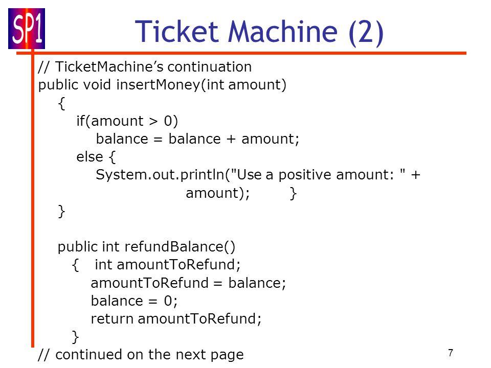 7 Ticket Machine (2) // TicketMachine's continuation public void insertMoney(int amount) { if(amount > 0) balance = balance + amount; else { System.ou