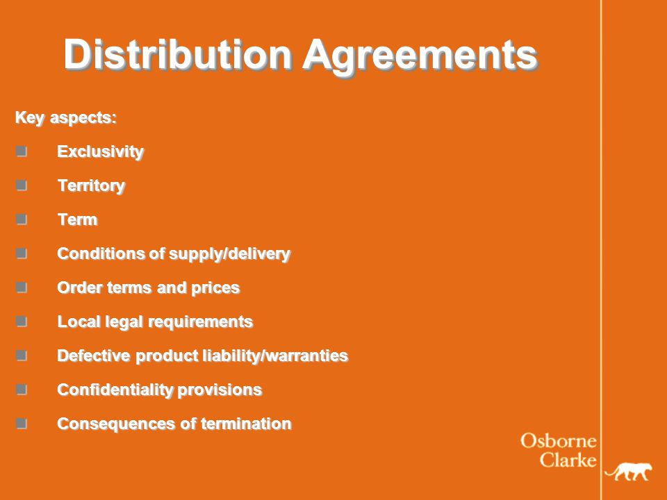 Distribution Agreements Key aspects: Exclusivity Exclusivity Territory Territory Term Term Conditions of supply/delivery Conditions of supply/delivery Order terms and prices Order terms and prices Local legal requirements Local legal requirements Defective product liability/warranties Defective product liability/warranties Confidentiality provisions Confidentiality provisions Consequences of termination Consequences of termination