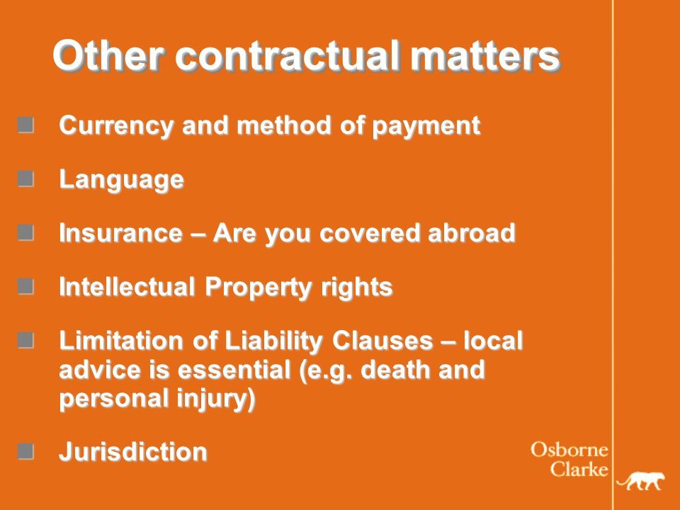 Other contractual matters Currency and method of payment Currency and method of payment Language Language Insurance – Are you covered abroad Insurance – Are you covered abroad Intellectual Property rights Intellectual Property rights Limitation of Liability Clauses – local advice is essential (e.g.