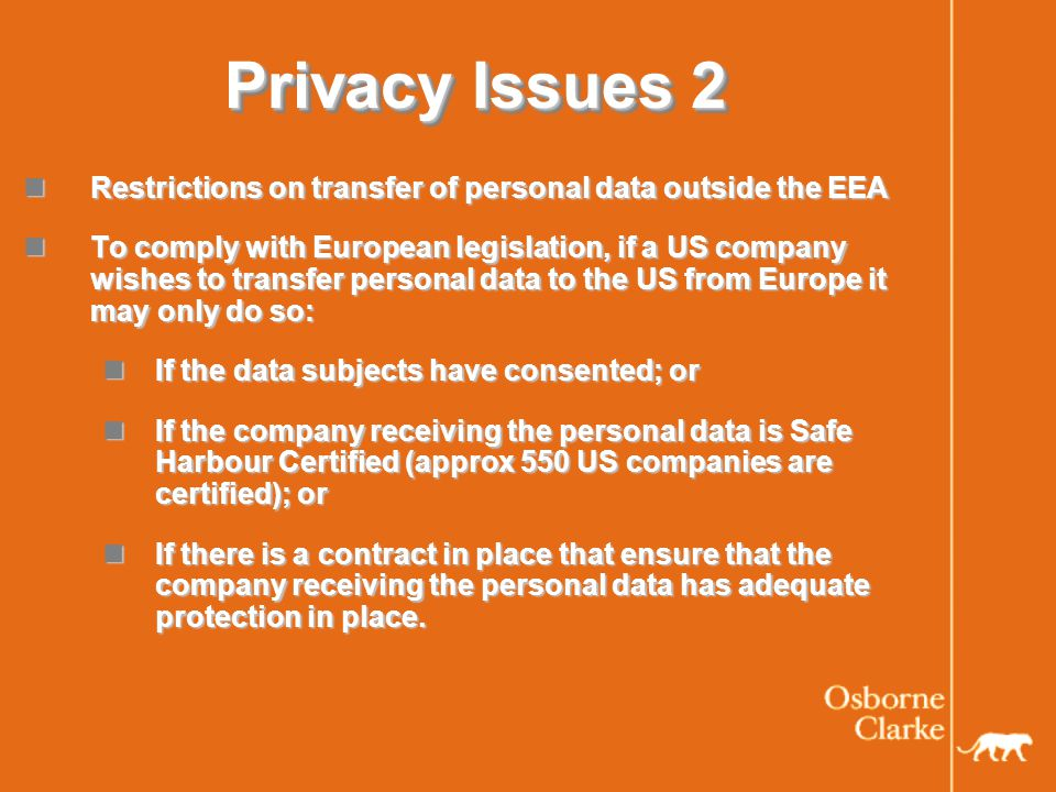 Privacy Issues 2 Restrictions on transfer of personal data outside the EEA Restrictions on transfer of personal data outside the EEA To comply with European legislation, if a US company wishes to transfer personal data to the US from Europe it may only do so: To comply with European legislation, if a US company wishes to transfer personal data to the US from Europe it may only do so: If the data subjects have consented; or If the data subjects have consented; or If the company receiving the personal data is Safe Harbour Certified (approx 550 US companies are certified); or If the company receiving the personal data is Safe Harbour Certified (approx 550 US companies are certified); or If there is a contract in place that ensure that the company receiving the personal data has adequate protection in place.