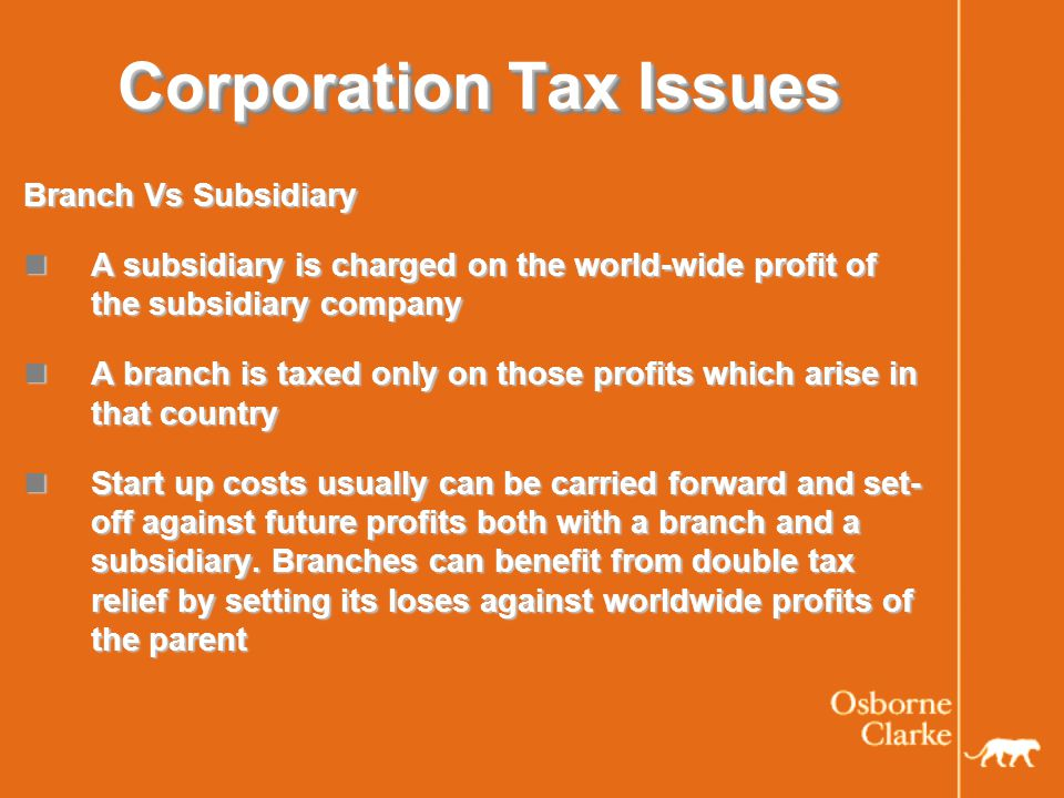 Corporation Tax Issues Branch Vs Subsidiary A subsidiary is charged on the world-wide profit of the subsidiary company A subsidiary is charged on the world-wide profit of the subsidiary company A branch is taxed only on those profits which arise in that country A branch is taxed only on those profits which arise in that country Start up costs usually can be carried forward and set- off against future profits both with a branch and a subsidiary.