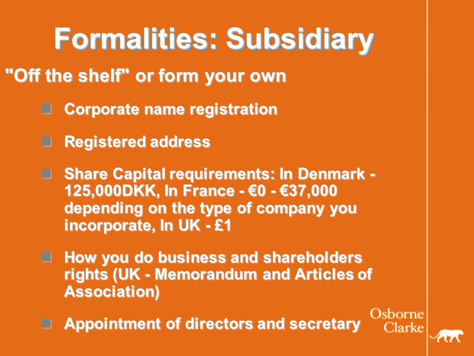 Formalities: Subsidiary Off the shelf or form your own Corporate name registration Corporate name registration Registered address Registered address Share Capital requirements: In Denmark - 125,000DKK, In France - €0 - €37,000 depending on the type of company you incorporate, In UK - £1 Share Capital requirements: In Denmark - 125,000DKK, In France - €0 - €37,000 depending on the type of company you incorporate, In UK - £1 How you do business and shareholders rights (UK - Memorandum and Articles of Association) How you do business and shareholders rights (UK - Memorandum and Articles of Association) Appointment of directors and secretary Appointment of directors and secretary