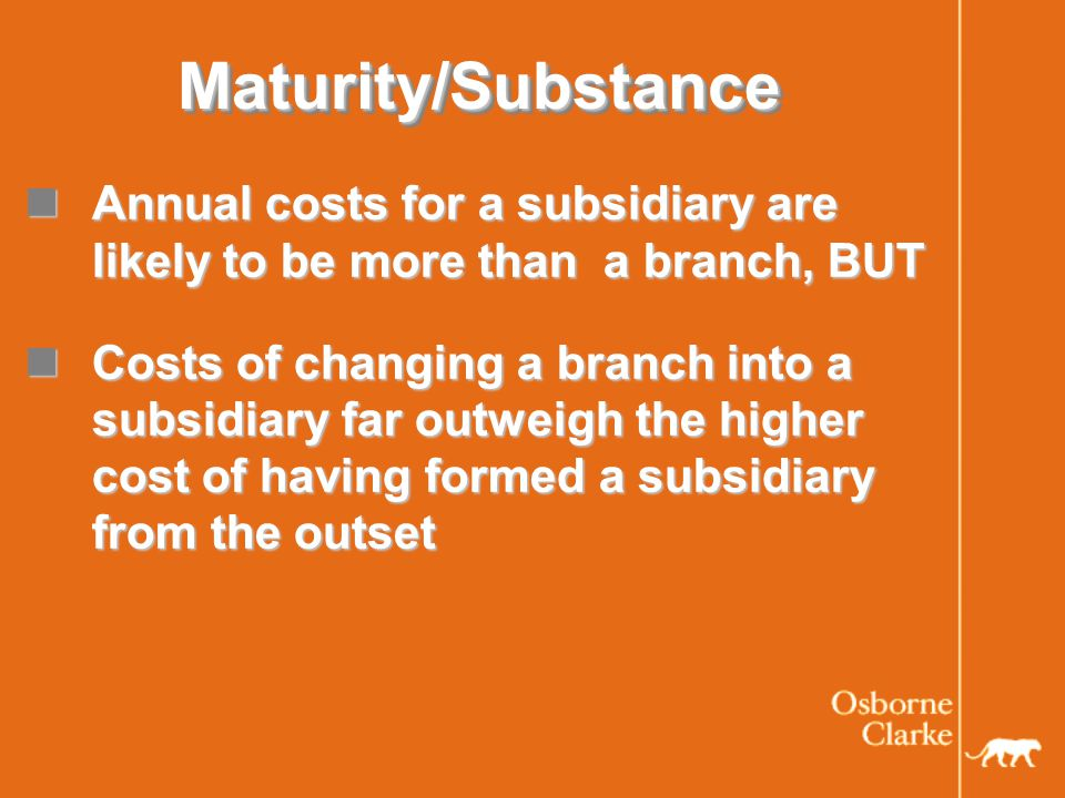 Maturity/SubstanceMaturity/Substance Annual costs for a subsidiary are likely to be more than a branch, BUT Annual costs for a subsidiary are likely to be more than a branch, BUT Costs of changing a branch into a subsidiary far outweigh the higher cost of having formed a subsidiary from the outset Costs of changing a branch into a subsidiary far outweigh the higher cost of having formed a subsidiary from the outset