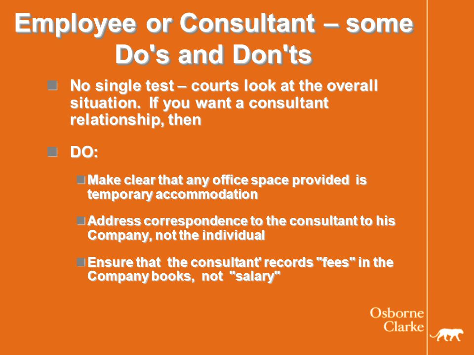 Employee or Consultant – some Do s and Don ts No single test – courts look at the overall situation.