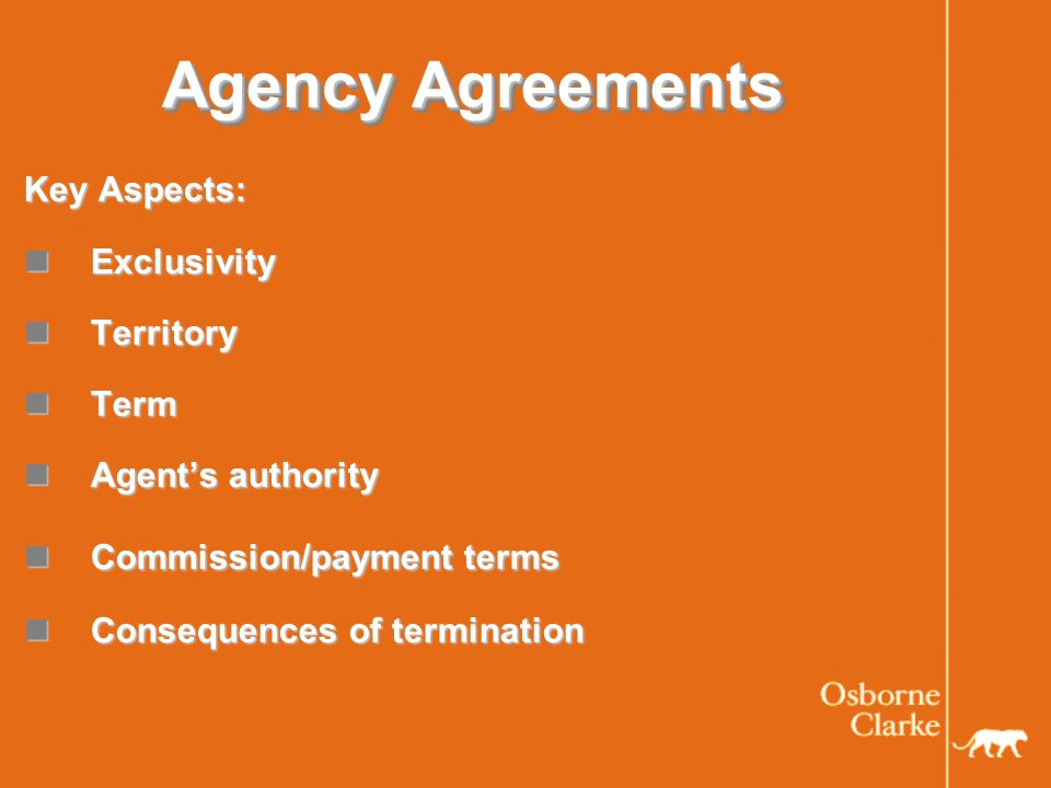 Commercial Agents Directive This governs agreements between suppliers and agents across Europe and gives a host of rights and protection provisions to agents including: This governs agreements between suppliers and agents across Europe and gives a host of rights and protection provisions to agents including: The right to have a written agreement The right to have a written agreement The right to a reasonable commission if nothing has been agreed The right to a reasonable commission if nothing has been agreed The supplier has an obligation to act dutifully and in good faith The supplier has an obligation to act dutifully and in good faith Non-compete provisions - only on a geographic basis and must be less than 2 years Non-compete provisions - only on a geographic basis and must be less than 2 years