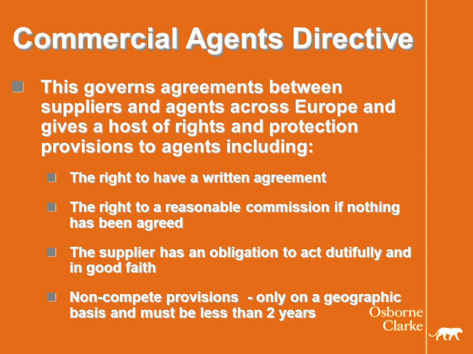 Commercial Agents Directive Notice periods for termination: Must give at least one weeks notice per year – up to three years Notice periods for termination: Must give at least one weeks notice per year – up to three years Compensation / indemnity payable to agent in event of termination except where the agent is in breach – dealt with differently across Europe Compensation / indemnity payable to agent in event of termination except where the agent is in breach – dealt with differently across Europe Compensation based on actual losses suffered and includes loss of future earnings (UK) Compensation based on actual losses suffered and includes loss of future earnings (UK) Indemnity usually based on how much the agent has been paid over the last few years (Germany) Indemnity usually based on how much the agent has been paid over the last few years (Germany)
