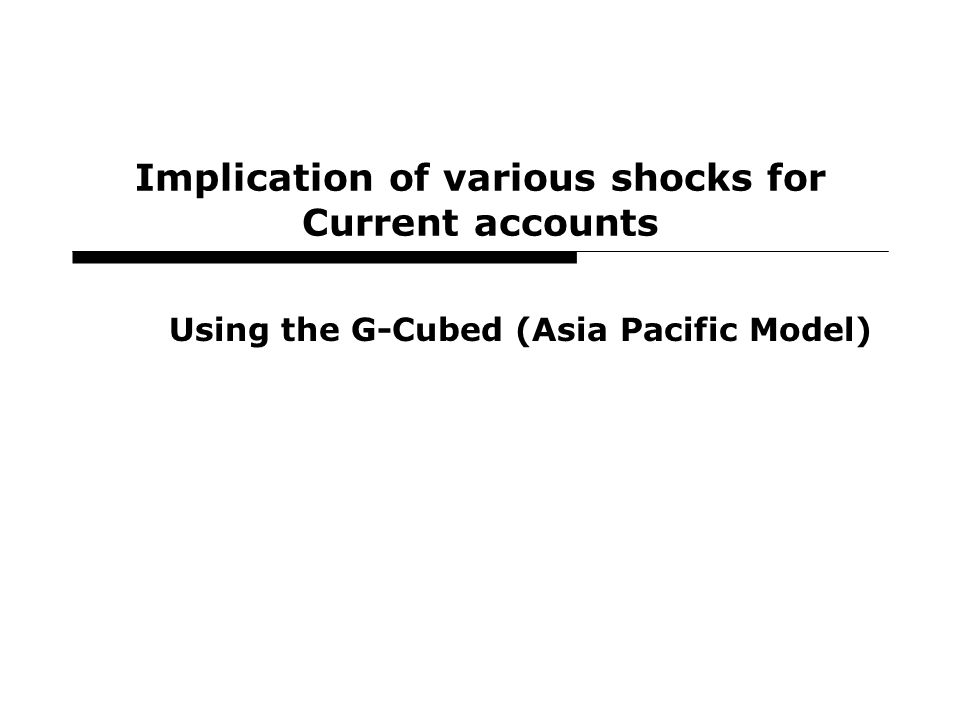 16 Implication of various shocks for Current accounts Using the G-Cubed (Asia Pacific Model)