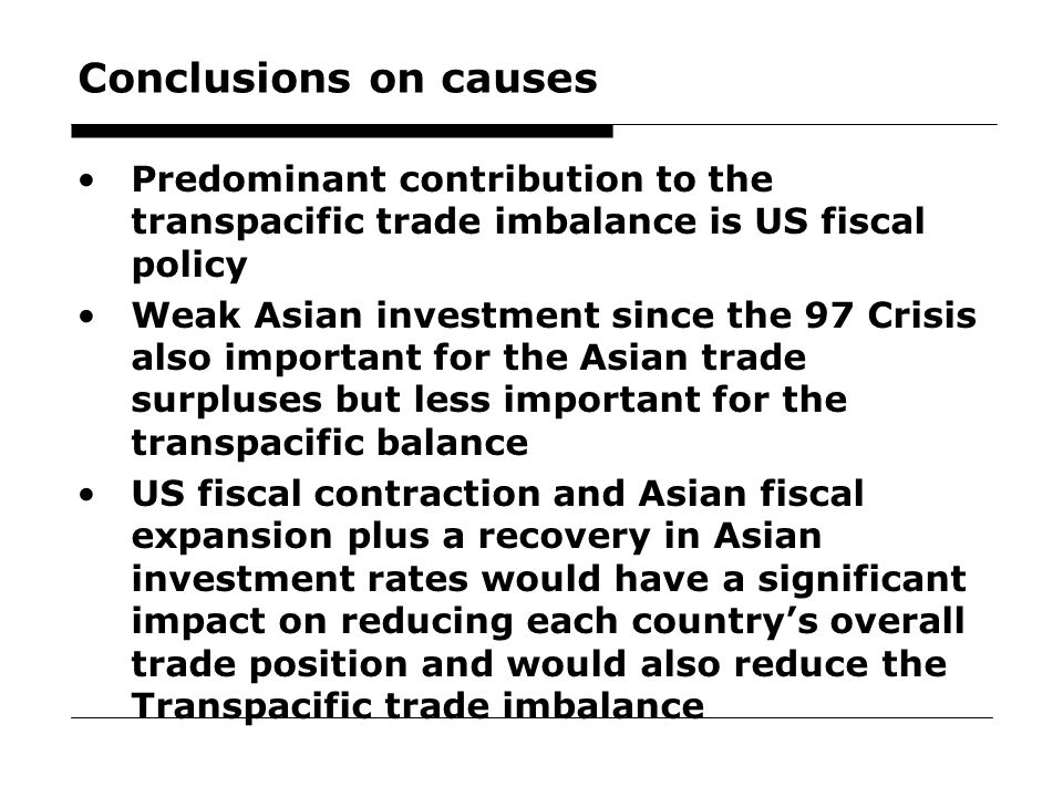 23 Conclusions on causes Predominant contribution to the transpacific trade imbalance is US fiscal policy Weak Asian investment since the 97 Crisis also important for the Asian trade surpluses but less important for the transpacific balance US fiscal contraction and Asian fiscal expansion plus a recovery in Asian investment rates would have a significant impact on reducing each country's overall trade position and would also reduce the Transpacific trade imbalance