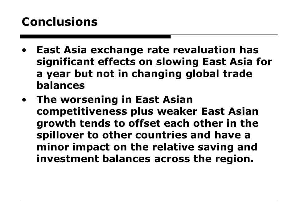 24 Conclusions East Asia exchange rate revaluation has significant effects on slowing East Asia for a year but not in changing global trade balances The worsening in East Asian competitiveness plus weaker East Asian growth tends to offset each other in the spillover to other countries and have a minor impact on the relative saving and investment balances across the region.