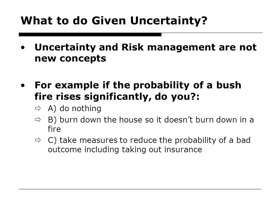 36 What to do Given Uncertainty? Uncertainty and Risk management are not new concepts For example if the probability of a bush fire rises significantl