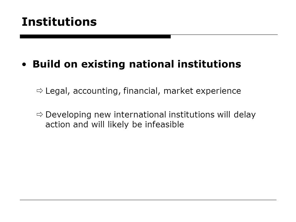 38 Institutions Build on existing national institutions  Legal, accounting, financial, market experience  Developing new international institutions will delay action and will likely be infeasible