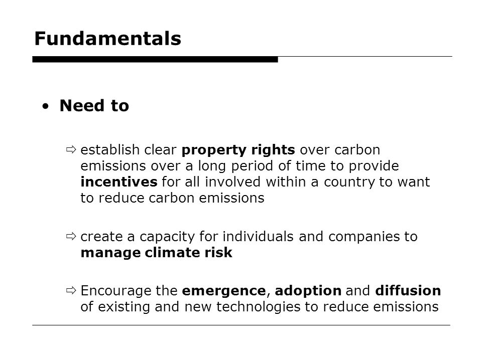 39 Fundamentals Need to  establish clear property rights over carbon emissions over a long period of time to provide incentives for all involved within a country to want to reduce carbon emissions  create a capacity for individuals and companies to manage climate risk  Encourage the emergence, adoption and diffusion of existing and new technologies to reduce emissions