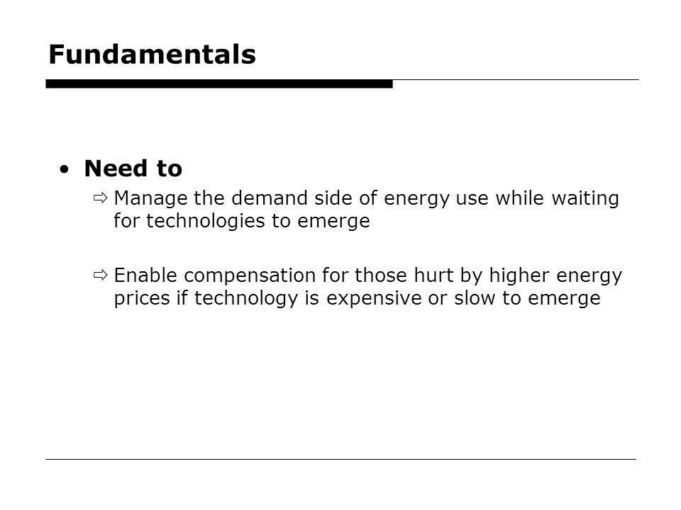 40 Fundamentals Need to  Manage the demand side of energy use while waiting for technologies to emerge  Enable compensation for those hurt by higher energy prices if technology is expensive or slow to emerge
